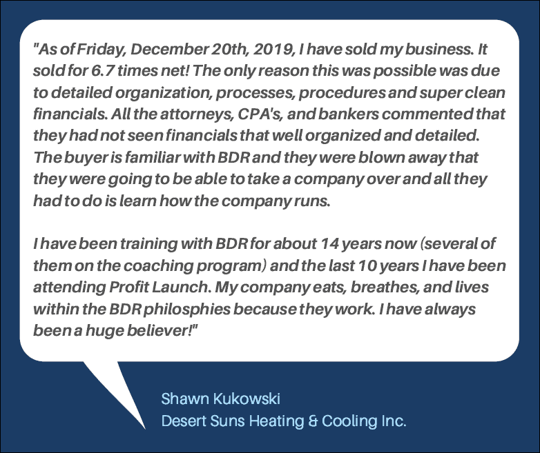 Shawn Kukowski of Desert Suns Heating and Cooling says, as of Friday, December 20, 2019, I have sold my business. It was sold for 6.7 times net! The only reason this was possible was due to detailed organization, processes, procedures, and super clean financials. All the attorneys, CPAs, and bankers commented that they had not seen financials that well organized and detailed. The buyer was familiar with BDR and they were blown away that they were going to be able to take a company over and all they had to do was learn how the company runs. I have been training with BDR for about 14 years now (several of them on the coaching program) and the last 10 years I have been attending Profit Launch. My company eats, breathes, and lives within the BDR philosophies because they work. I have always been a huge believer!